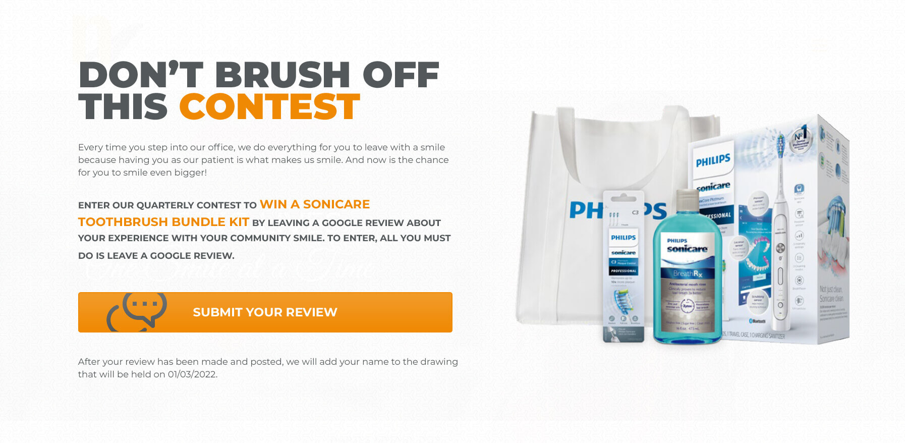 Don't Brush Off This Contest! Every time you step into our office, we do everything for you to leave with a smile because having you as our patient is what makes us smile. And now is the chance for you to smile even bigger! Enter our quarterly contest to win a Sonicare Toothbrush Bundle Kit by leaving a Google Review about your experience with Your Community Smile. To enter, all you must do is leave a Google Review. Click to submit your review. After your review has been made and posted, we will add your name to the drawing that will be held on 01/03/2022.